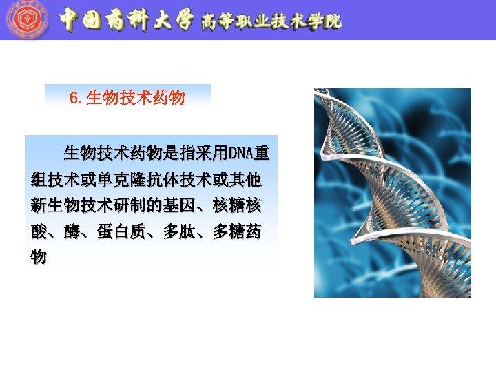 6. 生物技术药物是指采用DNA重 组技术或单克隆抗体技术或其他 新生物技术研制的基因、核糖核 酸、酶、蛋白质、多肽、多糖药 物