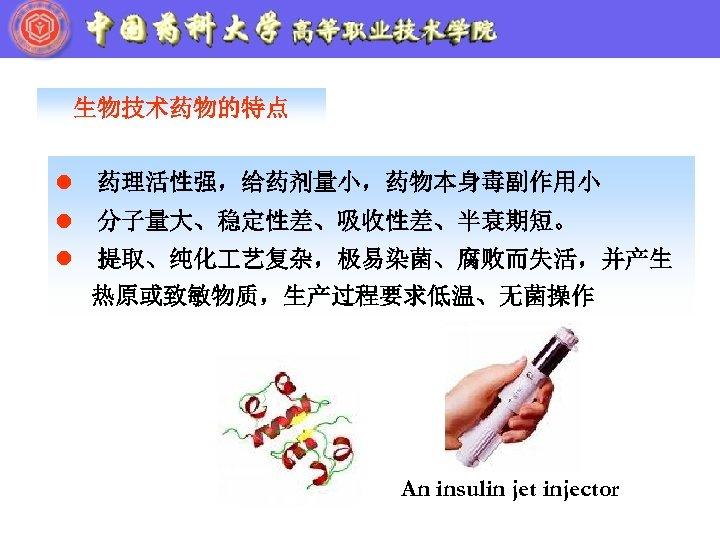 生物技术药物的特点 l 药理活性强,给药剂量小,药物本身毒副作用小 l 分子量大、稳定性差、吸收性差、半衰期短。 l 提取、纯化 艺复杂,极易染菌、腐败而失活,并产生 热原或致敏物质,生产过程要求低温、无菌操作 An insulin jet injector
