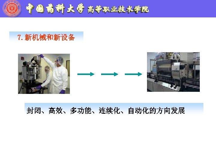 7. 新机械和新设备 封闭、高效、多功能、连续化、自动化的方向发展