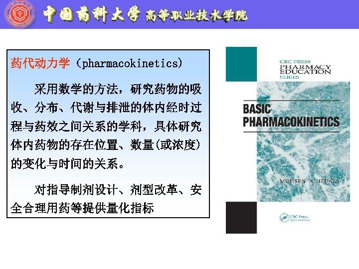 药代动力学(pharmacokinetics) 采用数学的方法,研究药物的吸 收、分布、代谢与排泄的体内经时过 程与药效之间关系的学科,具体研究 体内药物的存在位置、数量(或浓度) 的变化与时间的关系。 对指导制剂设计、剂型改革、安 全合理用药等提供量化指标