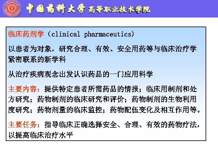临床药剂学(clinical pharmaceutics) 以患者为对象,研究合理、有效、安全用药等与临床治疗学 紧密联系的新学科 从治疗疾病观念出发认识药品的一门应用科学 主要内容:提供特定患者所需药品的情报;临床用制剂和处 方研究;药物制剂的临床研究和评价;药物制剂的生物利用 度研究;药物剂量的临床监控;药物配伍变化及相互作用等。 主要任务:指导临床正确选择安全、合理、有效的药物疗法, 以提高临床治疗水平