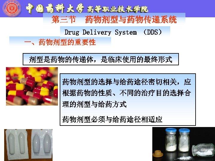 第三节 药物剂型与药物传递系统 Drug Delivery System (DDS) 一、药物剂型的重要性 剂型是药物的传递体,是临床使用的最终形式 药物剂型的选择与给药途径密切相关,应 根据药物的性质、不同的治疗目的选择合 理的剂型与给药方式 药物剂型必须与给药途径相适应