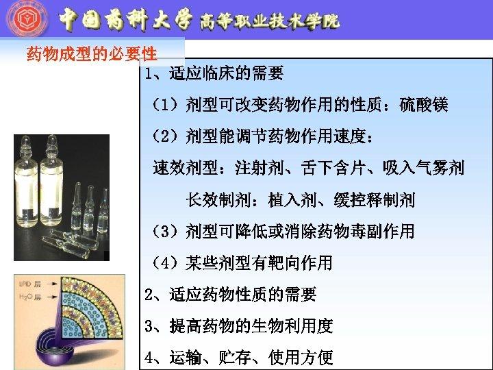 药物成型的必要性 1、适应临床的需要 (1)剂型可改变药物作用的性质:硫酸镁 (2)剂型能调节药物作用速度: 速效剂型:注射剂、舌下含片、吸入气雾剂 长效制剂:植入剂、缓控释制剂 (3)剂型可降低或消除药物毒副作用 (4)某些剂型有靶向作用 2、适应药物性质的需要 3、提高药物的生物利用度 4、运输、贮存、使用方便