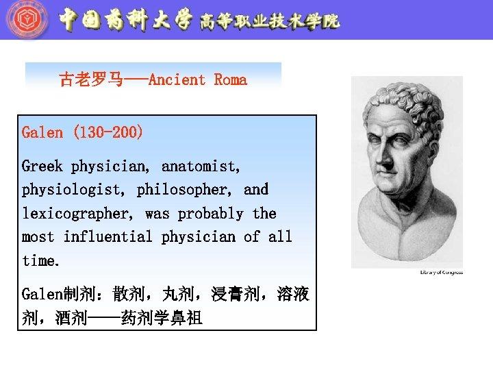古老罗马---Ancient Roma Galen (130 -200) Greek physician, anatomist, physiologist, philosopher, and lexicographer, was probably