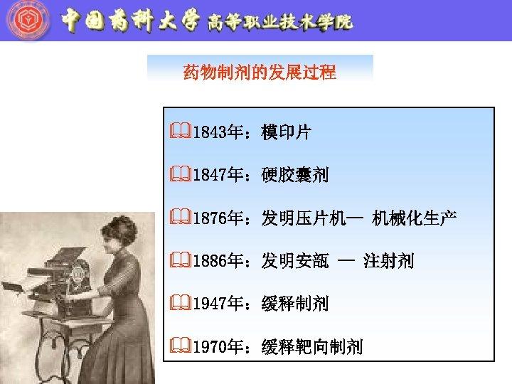 药物制剂的发展过程 &1843年:模印片 &1847年:硬胶囊剂 &1876年:发明压片机-- 机械化生产 &1886年:发明安瓿 -- 注射剂 &1947年:缓释制剂 &1970年:缓释靶向制剂