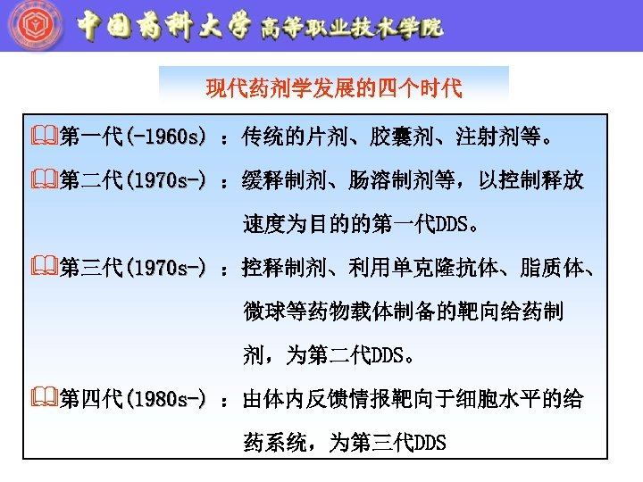 现代药剂学发展的四个时代 &第一代(-1960 s) :传统的片剂、胶囊剂、注射剂等。 &第二代(1970 s-) :缓释制剂、肠溶制剂等,以控制释放 速度为目的的第一代DDS。 &第三代(1970 s-) :控释制剂、利用单克隆抗体、脂质体、 微球等药物载体制备的靶向给药制 剂,为第二代DDS。 &第四代(1980