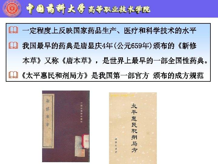 & 一定程度上反映国家药品生产、医疗和科学技术的水平 & 我国最早的药典是唐显庆4年(公元659年)颁布的《新修 本草》又称《唐本草》,是世界上最早的一部全国性药典。 &《太平惠民和剂局方》是我国第一部官方 颁布的成方规范