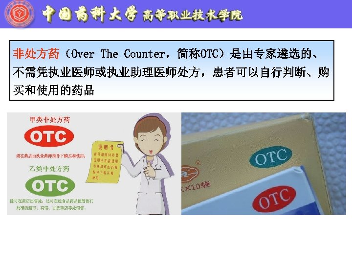 非处方药(Over The Counter,简称OTC)是由专家遴选的、 不需凭执业医师或执业助理医师处方,患者可以自行判断、购 买和使用的药品