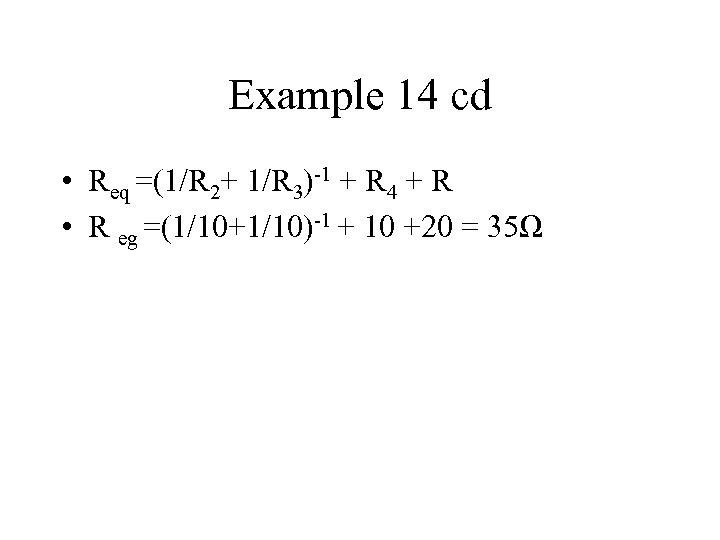 Example 14 cd • Req =(1/R 2+ 1/R 3)-1 + R 4 + R