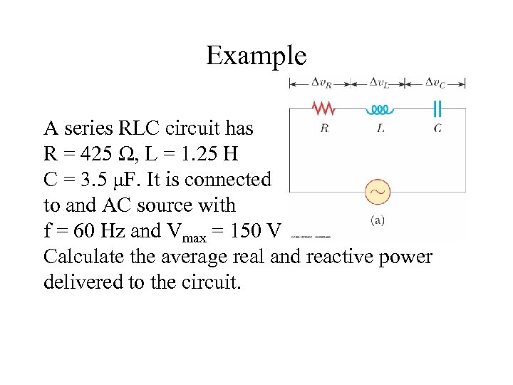 Example A series RLC circuit has R = 425 Ω, L = 1. 25