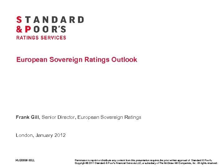 European Sovereign Ratings Outlook Frank Gill, Senior Director, European Sovereign Ratings London, January 2012