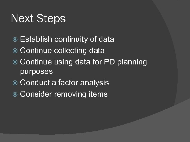 Next Steps Establish continuity of data Continue collecting data Continue using data for PD