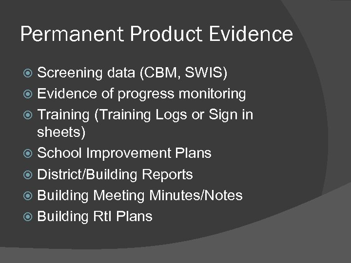 Permanent Product Evidence Screening data (CBM, SWIS) Evidence of progress monitoring Training (Training Logs