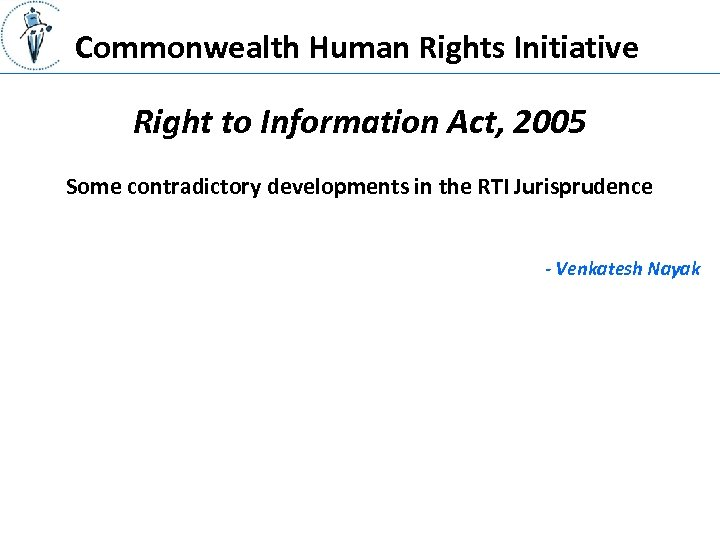 Commonwealth Human Rights Initiative Right to Information Act, 2005 Some contradictory developments in the