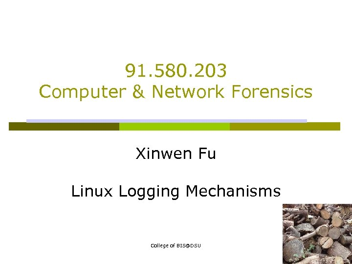 91. 580. 203 Computer & Network Forensics Xinwen Fu Linux Logging Mechanisms College of