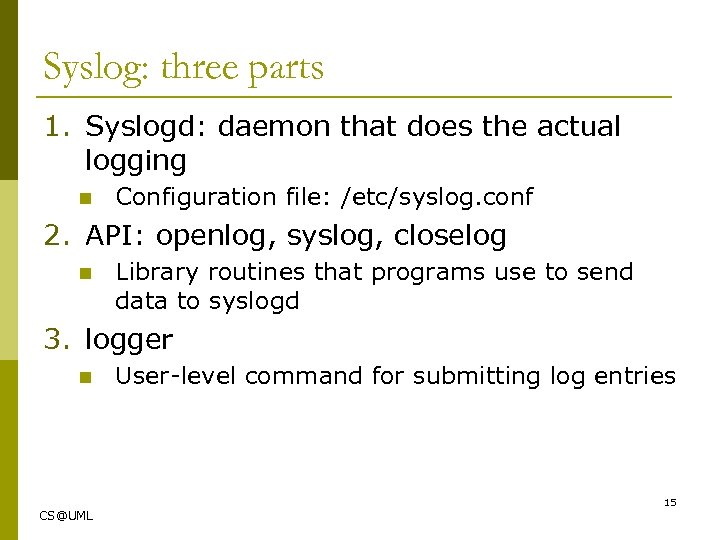 Syslog: three parts 1. Syslogd: daemon that does the actual logging n Configuration file:
