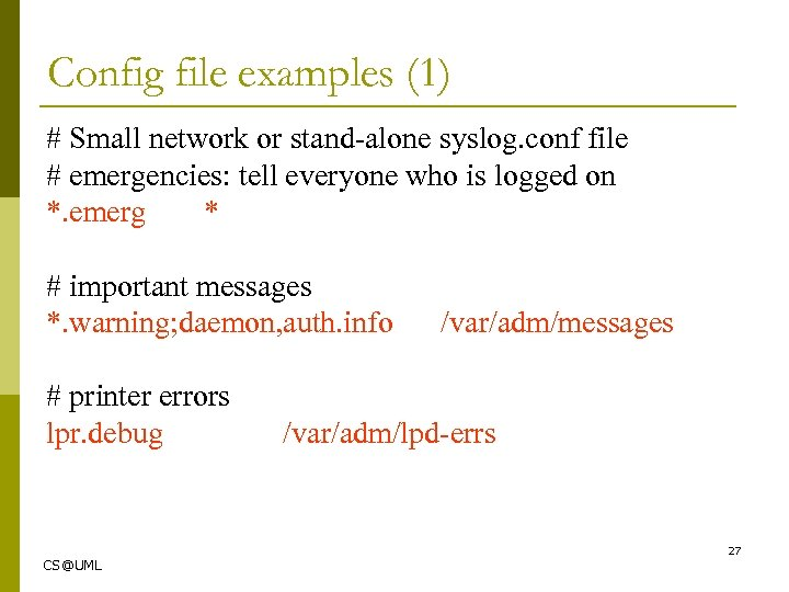Config file examples (1) # Small network or stand-alone syslog. conf file # emergencies: