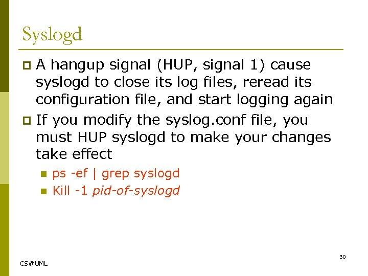 Syslogd A hangup signal (HUP, signal 1) cause syslogd to close its log files,