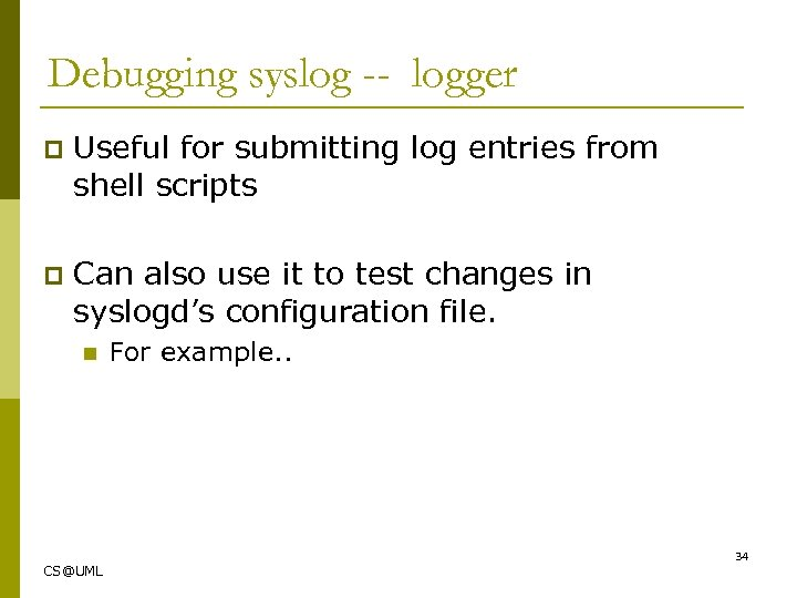 Debugging syslog -- logger p Useful for submitting log entries from shell scripts p