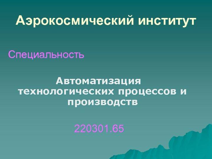 Аэрокосмический институт Специальность Автоматизация технологических процессов и производств 220301. 65