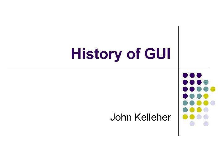 History of GUI John Kelleher