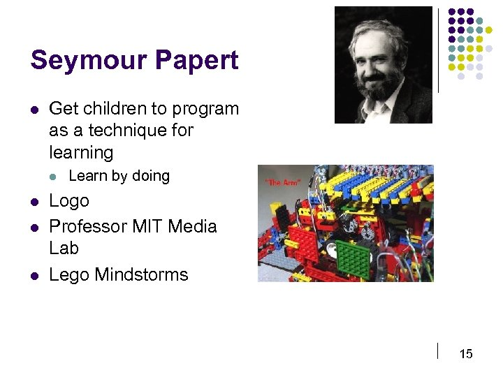 Seymour Papert l Get children to program as a technique for learning l l