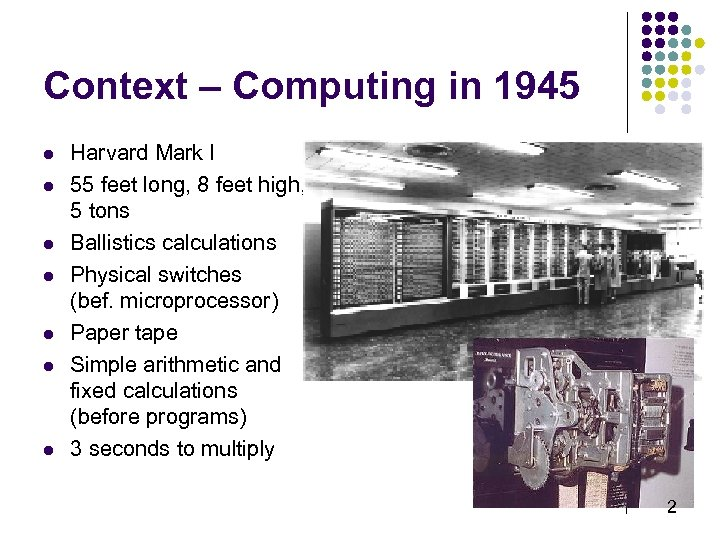 Context – Computing in 1945 l l l l Harvard Mark I 55 feet