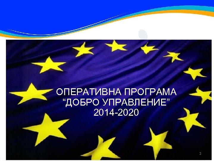 """ОПЕРАТИВНА ПРОГРАМА """"ДОБРО УПРАВЛЕНИЕ"""" 2014 -2020 2"""