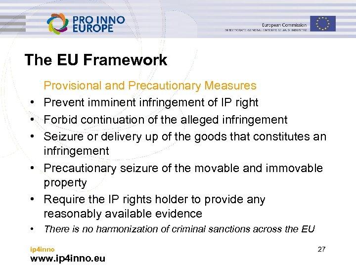 The EU Framework • • • Provisional and Precautionary Measures Prevent imminent infringement of