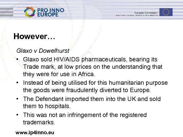 However… Glaxo v Dowelhurst • Glaxo sold HIV/AIDS pharmaceuticals, bearing its Trade mark, at