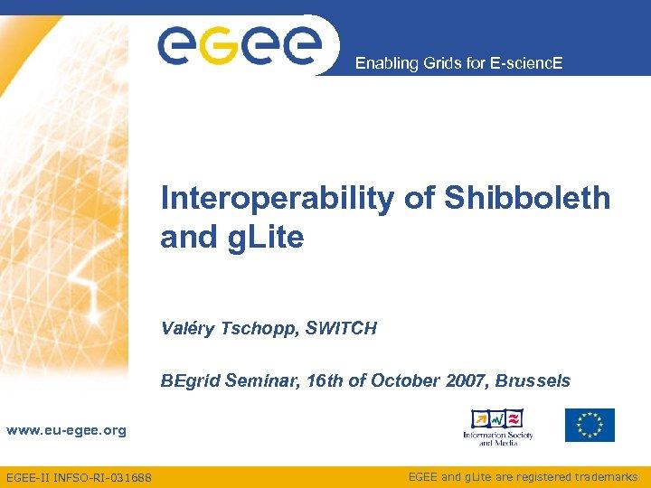 Enabling Grids for E-scienc. E Interoperability of Shibboleth and g. Lite Valéry Tschopp, SWITCH