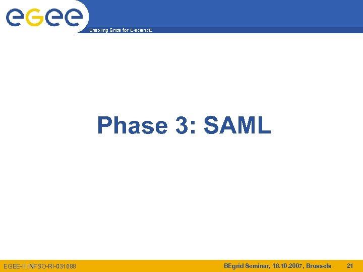 Enabling Grids for E-scienc. E Phase 3: SAML EGEE-II INFSO-RI-031688 BEgrid Seminar, 16. 10.