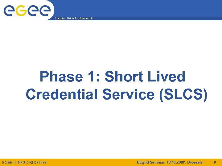Enabling Grids for E-scienc. E Phase 1: Short Lived Credential Service (SLCS) EGEE-II INFSO-RI-031688