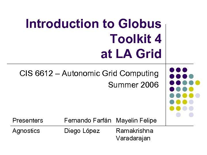 Introduction to Globus Toolkit 4 at LA Grid CIS 6612 – Autonomic Grid Computing
