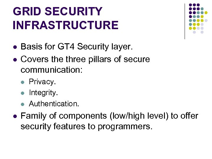GRID SECURITY INFRASTRUCTURE l l Basis for GT 4 Security layer. Covers the three