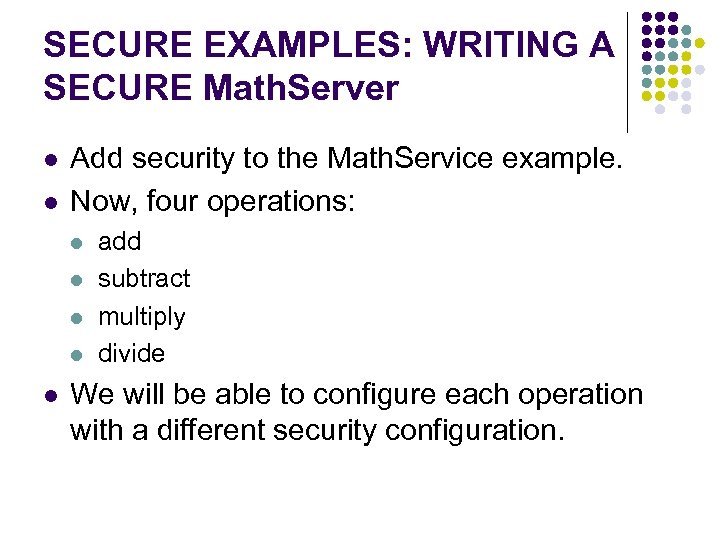 SECURE EXAMPLES: WRITING A SECURE Math. Server l l Add security to the Math.