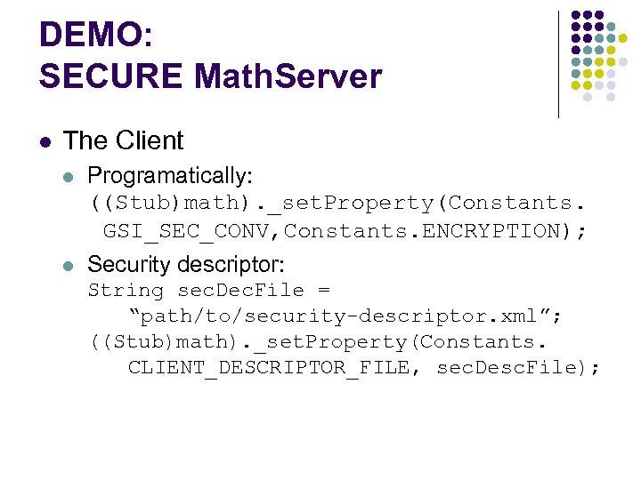 DEMO: SECURE Math. Server l The Client l Programatically: ((Stub)math). _set. Property(Constants. GSI_SEC_CONV, Constants.