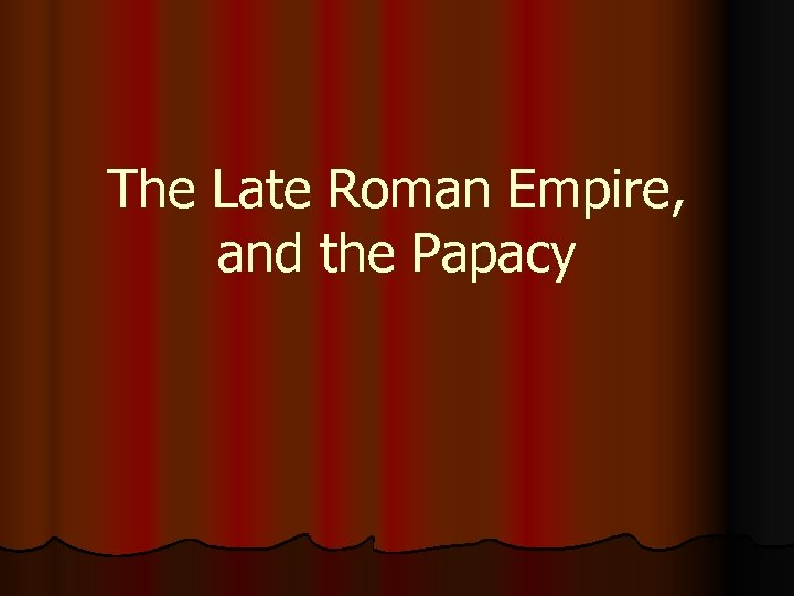 The Late Roman Empire, and the Papacy
