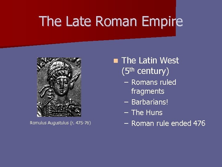 The Late Roman Empire n Romulus Augustulus (r. 475 -76) The Latin West (5