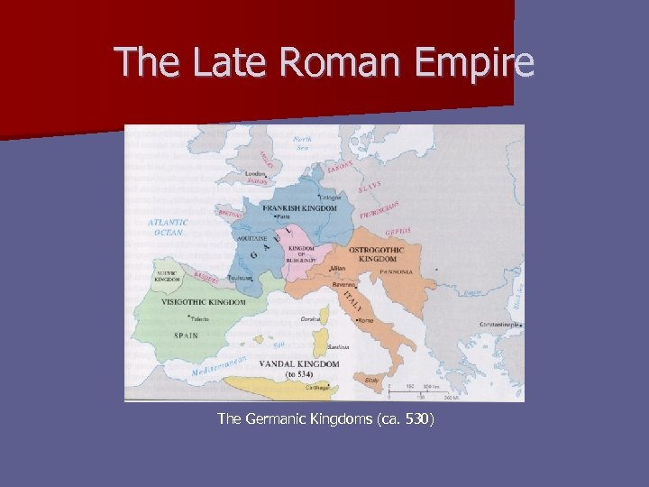 The Late Roman Empire The Germanic Kingdoms (ca. 530)