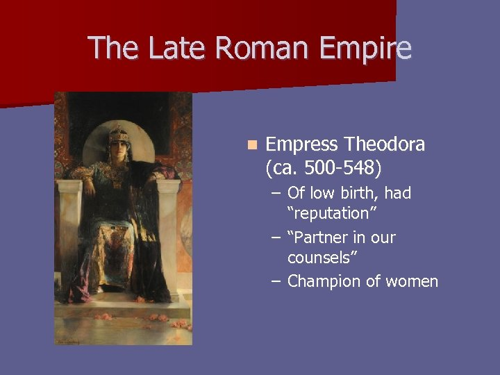 The Late Roman Empire n Empress Theodora (ca. 500 -548) – Of low birth,