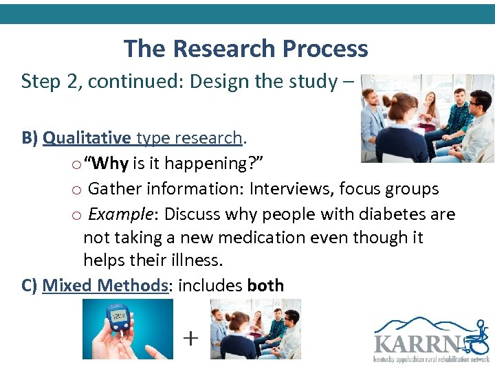 The Research Process Step 2, continued: Design the study – B) Qualitative type research.
