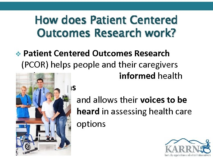 How does Patient Centered Outcomes Research work? v Patient Centered Outcomes Research (PCOR) helps
