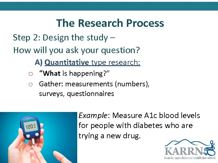 The Research Process Step 2: Design the study – How will you ask your