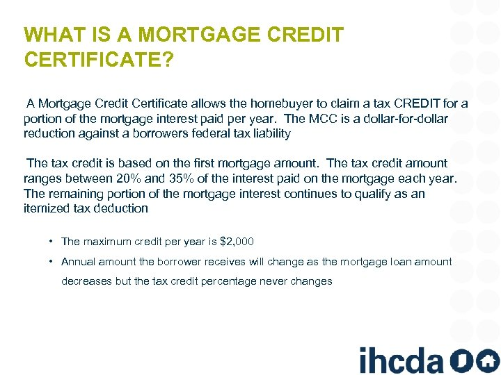 WHAT IS A MORTGAGE CREDIT CERTIFICATE? A Mortgage Credit Certificate allows the homebuyer to