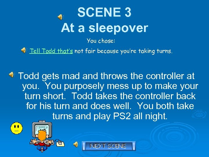 SCENE 3 At a sleepover You chose: Tell Todd that's not fair because you're