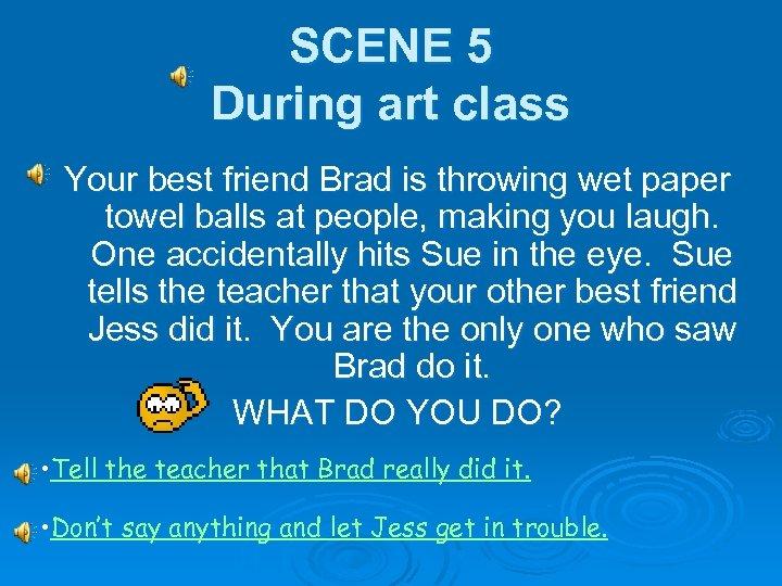 SCENE 5 During art class Your best friend Brad is throwing wet paper towel