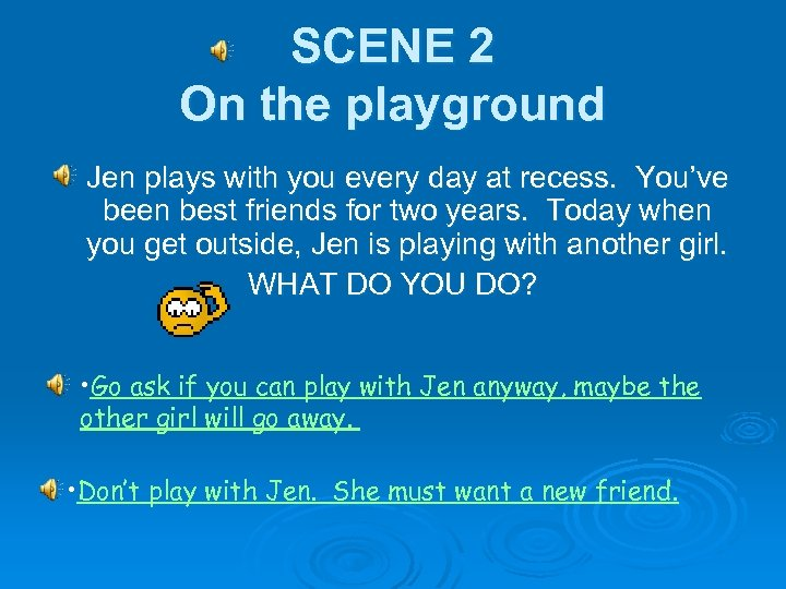 SCENE 2 On the playground Jen plays with you every day at recess. You've