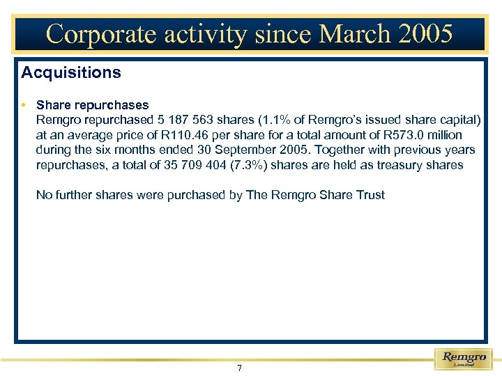 Corporate activity since March 2005 Acquisitions • Share repurchases Remgro repurchased 5 187 563