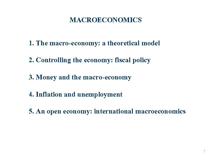 MACROECONOMICS 1. The macro-economy: a theoretical model 2. Controlling the economy: fiscal policy 3.